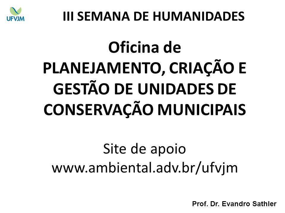 Oficina de PLANEJAMENTO, CRIAÇÃO E GESTÃO DE UNIDADES DE CONSERVAÇÃO MUNICIPAIS Site de apoio www.ambiental.adv.br/ufvjm III SEMANA DE HUMANIDADES Pro