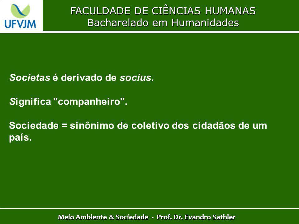 FACULDADE DE CIÊNCIAS HUMANAS Bacharelado em Humanidades Meio Ambiente & Sociedade - Prof. Dr. Evandro Sathler Societas é derivado de socius. Signific
