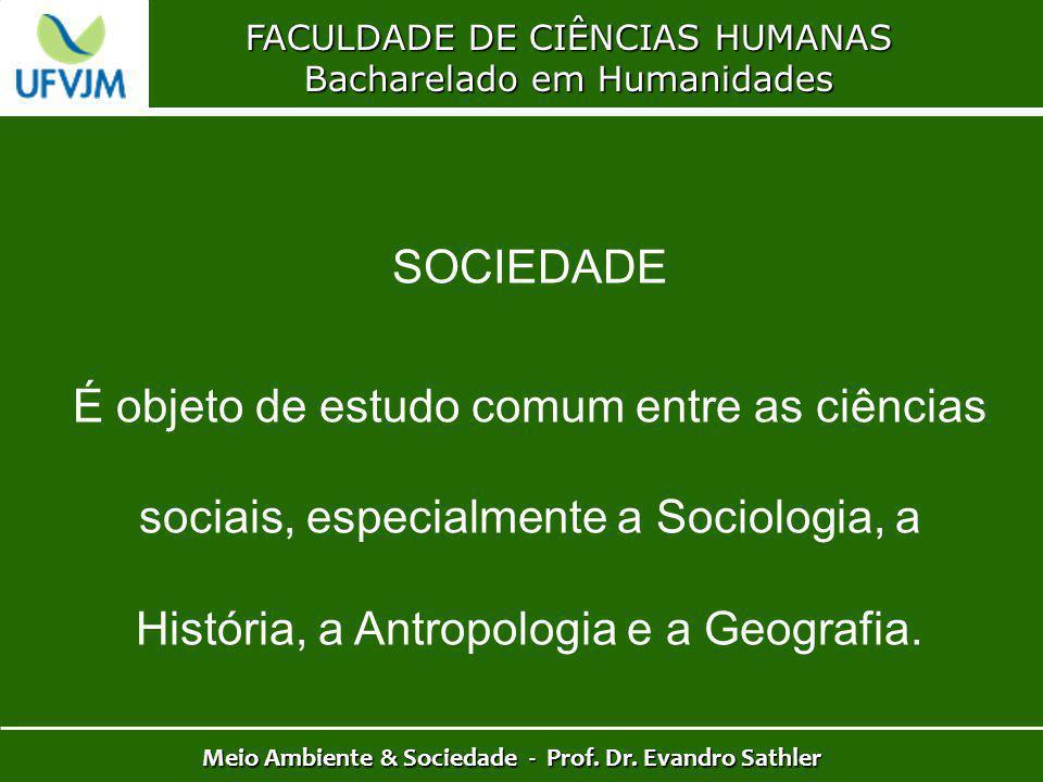 FACULDADE DE CIÊNCIAS HUMANAS Bacharelado em Humanidades Meio Ambiente & Sociedade - Prof. Dr. Evandro Sathler SOCIEDADE É objeto de estudo comum entr