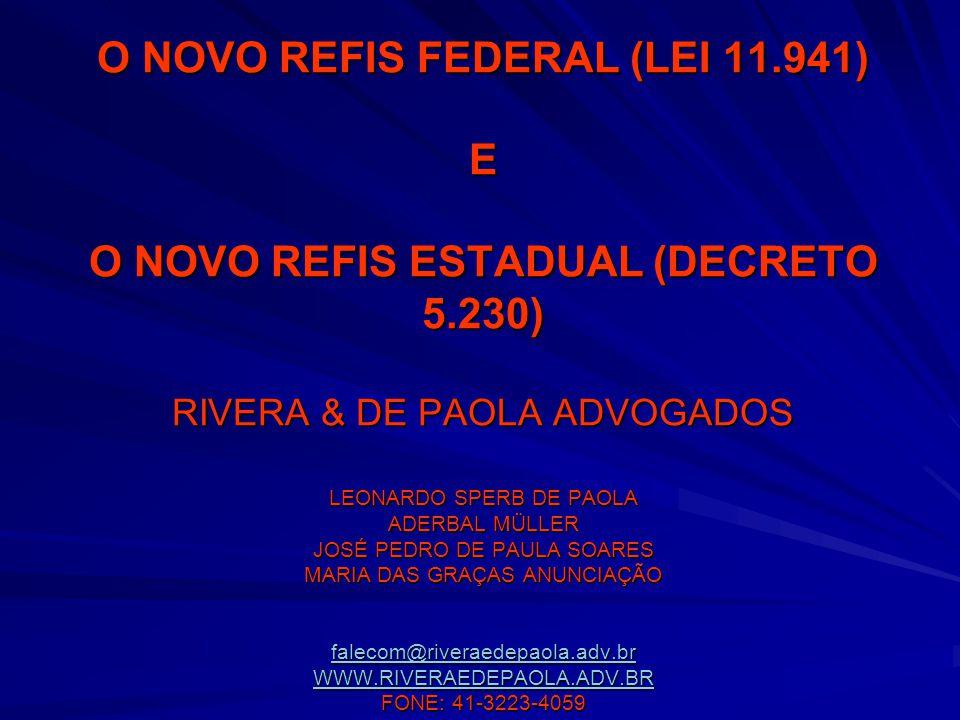 O NOVO REFIS FEDERAL (LEI 11.941) E O NOVO REFIS ESTADUAL (DECRETO 5.230) RIVERA & DE PAOLA ADVOGADOS LEONARDO SPERB DE PAOLA ADERBAL MÜLLER JOSÉ PEDRO DE PAULA SOARES MARIA DAS GRAÇAS ANUNCIAÇÃO falecom@riveraedepaola.adv.br WWW.RIVERAEDEPAOLA.ADV.BR FONE: 41-3223-4059 falecom@riveraedepaola.adv.br WWW.RIVERAEDEPAOLA.ADV.BR falecom@riveraedepaola.adv.br WWW.RIVERAEDEPAOLA.ADV.BR