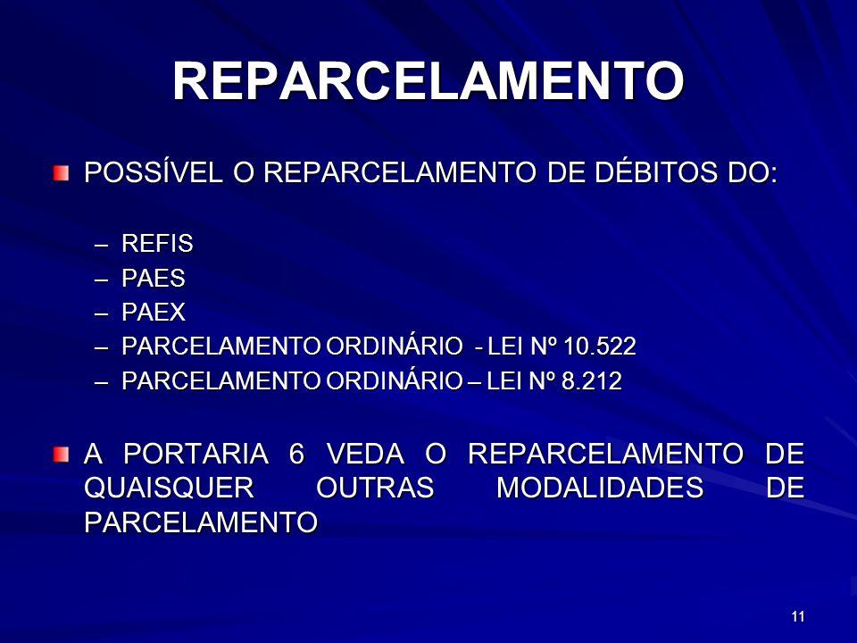 REPARCELAMENTO POSSÍVEL O REPARCELAMENTO DE DÉBITOS DO: –REFIS –PAES –PAEX –PARCELAMENTO ORDINÁRIO - LEI Nº 10.522 –PARCELAMENTO ORDINÁRIO – LEI Nº 8.212 A PORTARIA 6 VEDA O REPARCELAMENTO DE QUAISQUER OUTRAS MODALIDADES DE PARCELAMENTO 11
