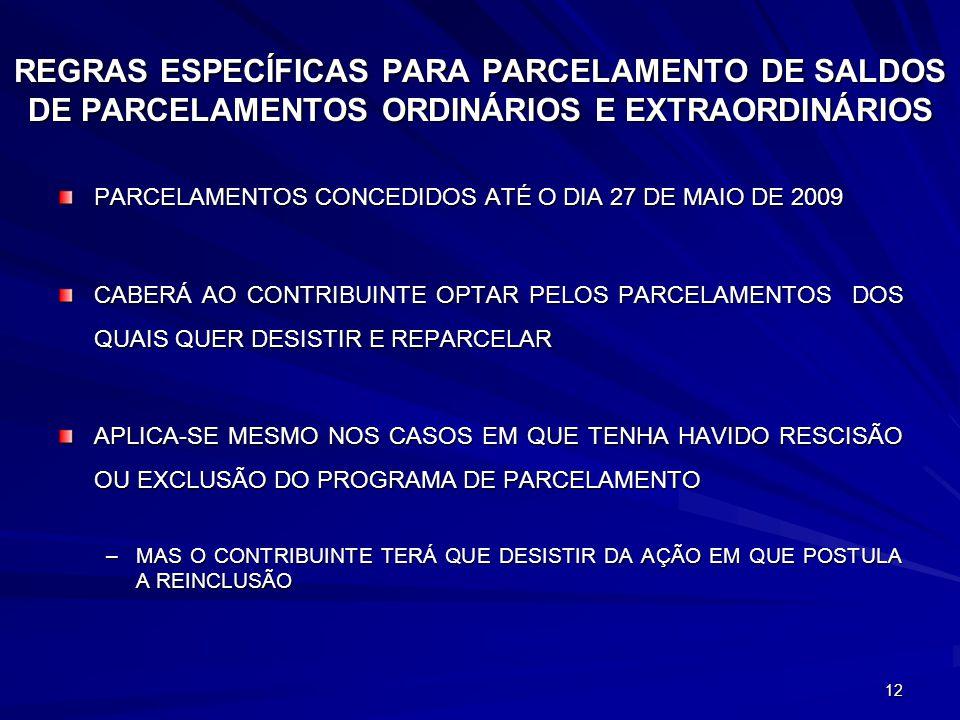 12 REGRAS ESPECÍFICAS PARA PARCELAMENTO DE SALDOS DE PARCELAMENTOS ORDINÁRIOS E EXTRAORDINÁRIOS PARCELAMENTOS CONCEDIDOS ATÉ O DIA 27 DE MAIO DE 2009 CABERÁ AO CONTRIBUINTE OPTAR PELOS PARCELAMENTOS DOS QUAIS QUER DESISTIR E REPARCELAR APLICA-SE MESMO NOS CASOS EM QUE TENHA HAVIDO RESCISÃO OU EXCLUSÃO DO PROGRAMA DE PARCELAMENTO –MAS O CONTRIBUINTE TERÁ QUE DESISTIR DA AÇÃO EM QUE POSTULA A REINCLUSÃO