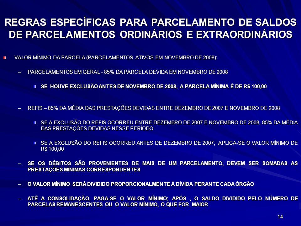 14 REGRAS ESPECÍFICAS PARA PARCELAMENTO DE SALDOS DE PARCELAMENTOS ORDINÁRIOS E EXTRAORDINÁRIOS VALOR MÍNIMO DA PARCELA (PARCELAMENTOS ATIVOS EM NOVEMBRO DE 2008): –PARCELAMENTOS EM GERAL - 85% DA PARCELA DEVIDA EM NOVEMBRO DE 2008 SE HOUVE EXCLUSÃO ANTES DE NOVEMBRO DE 2008, A PARCELA MÍNIMA É DE R$ 100,00 –REFIS – 85% DA MÉDIA DAS PRESTAÇÕES DEVIDAS ENTRE DEZEMBRO DE 2007 E NOVEMBRO DE 2008 SE A EXCLUSÃO DO REFIS OCORREU ENTRE DEZEMBRO DE 2007 E NOVEMBRO DE 2008, 85% DA MÉDIA DAS PRESTAÇÕES DEVIDAS NESSE PERÍODO SE A EXCLUSÃO DO REFIS OCORREU ANTES DE DEZEMBRO DE 2007, APLICA-SE O VALOR MÍNIMO DE R$ 100,00 –SE OS DÉBITOS SÃO PROVENIENTES DE MAIS DE UM PARCELAMENTO, DEVEM SER SOMADAS AS PRESTAÇÕES MÍNIMAS CORRESPONDENTES –O VALOR MÍNIMO SERÁ DIVIDIDO PROPORCIONALMENTE À DÍVIDA PERANTE CADA ÓRGÃO –ATÉ A CONSOLIDAÇÃO, PAGA-SE O VALOR MÍNIMO; APÓS, O SALDO DIVIDIDO PELO NÚMERO DE PARCELAS REMANESCENTES OU O VALOR MÍNIMO, O QUE FOR MAIOR