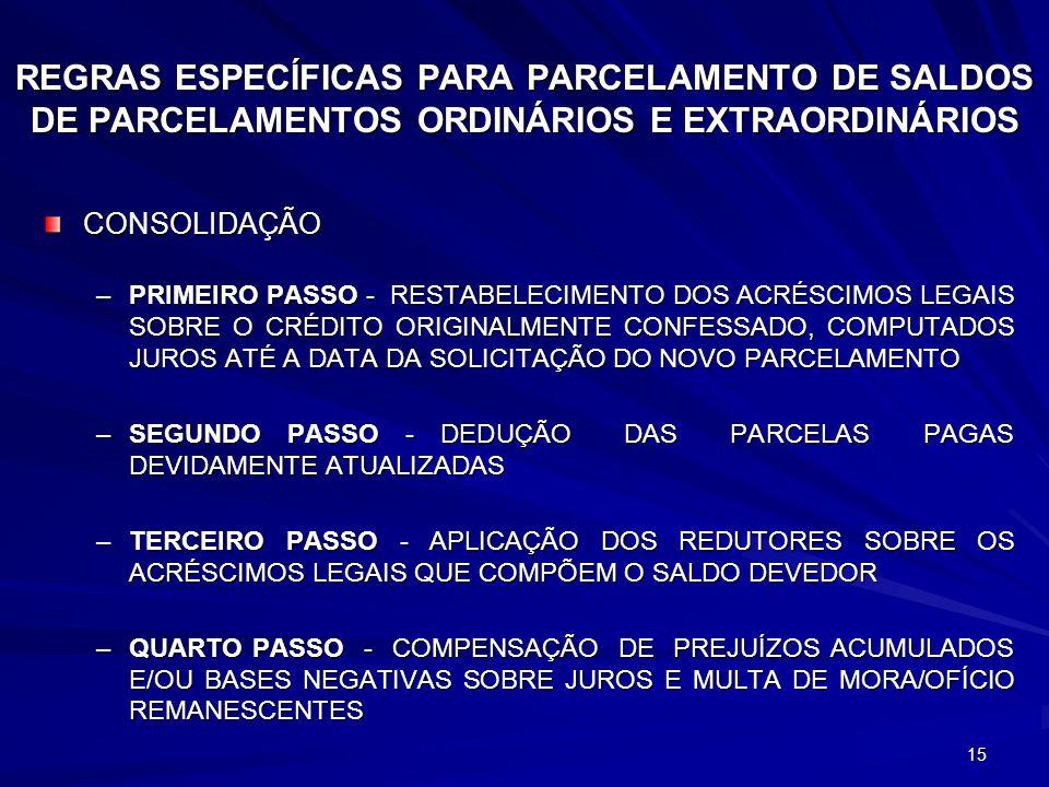 15 REGRAS ESPECÍFICAS PARA PARCELAMENTO DE SALDOS DE PARCELAMENTOS ORDINÁRIOS E EXTRAORDINÁRIOS CONSOLIDAÇÃO –PRIMEIRO PASSO - RESTABELECIMENTO DOS ACRÉSCIMOS LEGAIS SOBRE O CRÉDITO ORIGINALMENTE CONFESSADO, COMPUTADOS JUROS ATÉ A DATA DA SOLICITAÇÃO DO NOVO PARCELAMENTO –SEGUNDO PASSO - DEDUÇÃO DAS PARCELAS PAGAS DEVIDAMENTE ATUALIZADAS –TERCEIRO PASSO - APLICAÇÃO DOS REDUTORES SOBRE OS ACRÉSCIMOS LEGAIS QUE COMPÕEM O SALDO DEVEDOR –QUARTO PASSO - COMPENSAÇÃO DE PREJUÍZOS ACUMULADOS E/OU BASES NEGATIVAS SOBRE JUROS E MULTA DE MORA/OFÍCIO REMANESCENTES