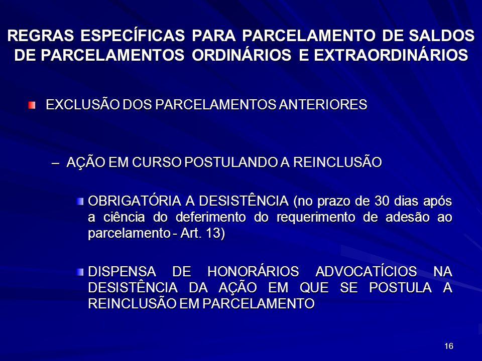 16 REGRAS ESPECÍFICAS PARA PARCELAMENTO DE SALDOS DE PARCELAMENTOS ORDINÁRIOS E EXTRAORDINÁRIOS EXCLUSÃO DOS PARCELAMENTOS ANTERIORES –AÇÃO EM CURSO POSTULANDO A REINCLUSÃO OBRIGATÓRIA A DESISTÊNCIA (no prazo de 30 dias após a ciência do deferimento do requerimento de adesão ao parcelamento - Art.