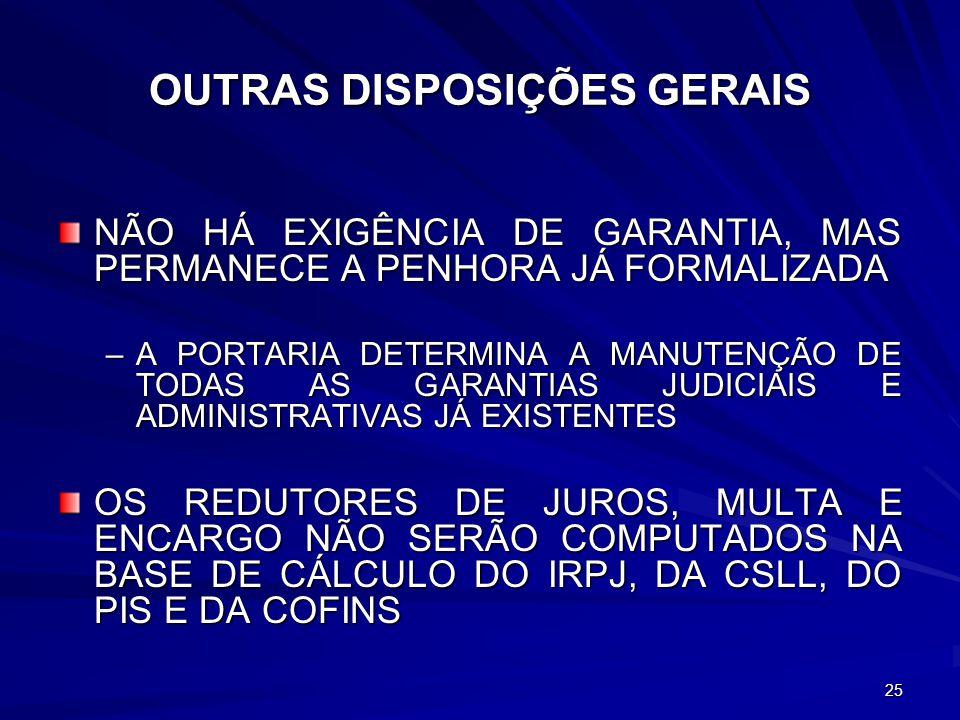 25 OUTRAS DISPOSIÇÕES GERAIS NÃO HÁ EXIGÊNCIA DE GARANTIA, MAS PERMANECE A PENHORA JÁ FORMALIZADA –A PORTARIA DETERMINA A MANUTENÇÃO DE TODAS AS GARANTIAS JUDICIAIS E ADMINISTRATIVAS JÁ EXISTENTES OS REDUTORES DE JUROS, MULTA E ENCARGO NÃO SERÃO COMPUTADOS NA BASE DE CÁLCULO DO IRPJ, DA CSLL, DO PIS E DA COFINS