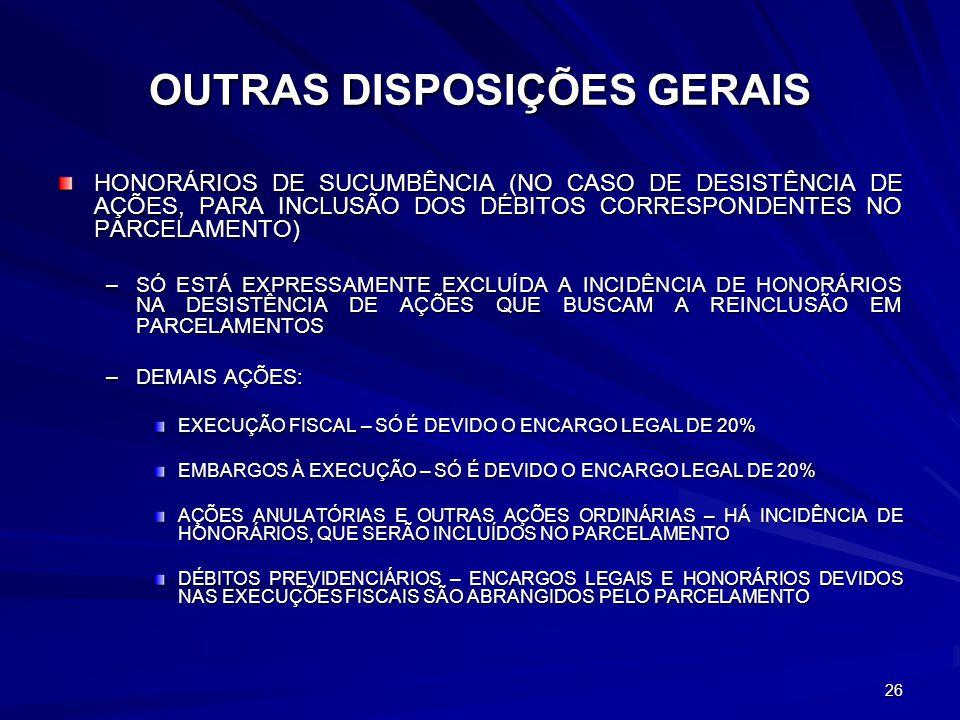 26 OUTRAS DISPOSIÇÕES GERAIS HONORÁRIOS DE SUCUMBÊNCIA (NO CASO DE DESISTÊNCIA DE AÇÕES, PARA INCLUSÃO DOS DÉBITOS CORRESPONDENTES NO PARCELAMENTO) –SÓ ESTÁ EXPRESSAMENTE EXCLUÍDA A INCIDÊNCIA DE HONORÁRIOS NA DESISTÊNCIA DE AÇÕES QUE BUSCAM A REINCLUSÃO EM PARCELAMENTOS –DEMAIS AÇÕES: EXECUÇÃO FISCAL – SÓ É DEVIDO O ENCARGO LEGAL DE 20% EMBARGOS À EXECUÇÃO – SÓ É DEVIDO O ENCARGO LEGAL DE 20% AÇÕES ANULATÓRIAS E OUTRAS AÇÕES ORDINÁRIAS – HÁ INCIDÊNCIA DE HONORÁRIOS, QUE SERÃO INCLUÍDOS NO PARCELAMENTO DÉBITOS PREVIDENCIÁRIOS – ENCARGOS LEGAIS E HONORÁRIOS DEVIDOS NAS EXECUÇÕES FISCAIS SÃO ABRANGIDOS PELO PARCELAMENTO