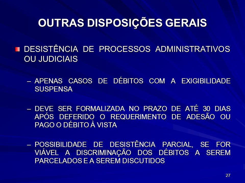 OUTRAS DISPOSIÇÕES GERAIS DESISTÊNCIA DE PROCESSOS ADMINISTRATIVOS OU JUDICIAIS –APENAS CASOS DE DÉBITOS COM A EXIGIBILIDADE SUSPENSA –DEVE SER FORMALIZADA NO PRAZO DE ATÉ 30 DIAS APÓS DEFERIDO O REQUERIMENTO DE ADESÃO OU PAGO O DÉBITO À VISTA –POSSIBILIDADE DE DESISTÊNCIA PARCIAL, SE FOR VIÁVEL A DISCRIMINAÇÃO DOS DÉBITOS A SEREM PARCELADOS E A SEREM DISCUTIDOS 27