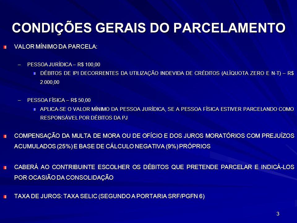 3 CONDIÇÕES GERAIS DO PARCELAMENTO VALOR MÍNIMO DA PARCELA: –PESSOA JURÍDICA – R$ 100,00 DÉBITOS DE IPI DECORRENTES DA UTILIZAÇÃO INDEVIDA DE CRÉDITOS (ALÍQUOTA ZERO E N-T) – R$ 2.000,00 –PESSOA FÍSICA – R$ 50,00 APLICA-SE O VALOR MÍNIMO DA PESSOA JURÍDICA, SE A PESSOA FÍSICA ESTIVER PARCELANDO COMO RESPONSÁVEL POR DÉBITOS DA PJ COMPENSAÇÃO DA MULTA DE MORA OU DE OFÍCIO E DOS JUROS MORATÓRIOS COM PREJUÍZOS ACUMULADOS (25%) E BASE DE CÁLCULO NEGATIVA (9%) PRÓPRIOS CABERÁ AO CONTRIBUINTE ESCOLHER OS DÉBITOS QUE PRETENDE PARCELAR E INDICÁ-LOS POR OCASIÃO DA CONSOLIDAÇÃO TAXA DE JUROS: TAXA SELIC (SEGUNDO A PORTARIA SRF/PGFN 6)