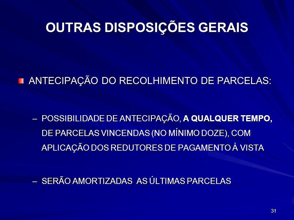 31 OUTRAS DISPOSIÇÕES GERAIS ANTECIPAÇÃO DO RECOLHIMENTO DE PARCELAS: –POSSIBILIDADE DE ANTECIPAÇÃO, A QUALQUER TEMPO, DE PARCELAS VINCENDAS (NO MÍNIMO DOZE), COM APLICAÇÃO DOS REDUTORES DE PAGAMENTO À VISTA –SERÃO AMORTIZADAS AS ÚLTIMAS PARCELAS
