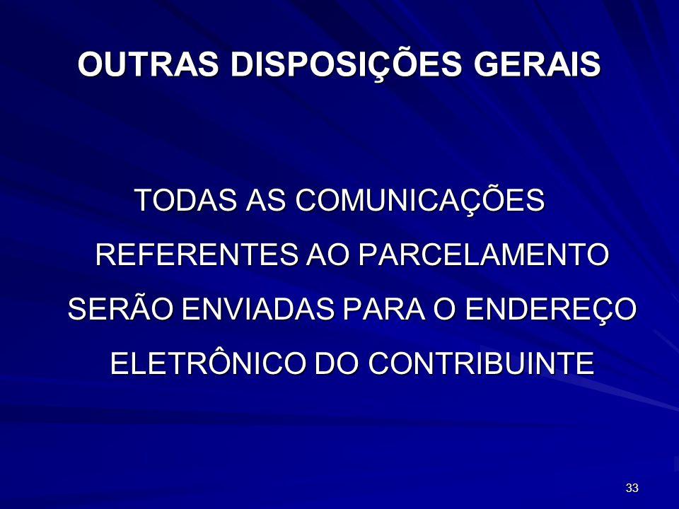 33 OUTRAS DISPOSIÇÕES GERAIS TODAS AS COMUNICAÇÕES REFERENTES AO PARCELAMENTO SERÃO ENVIADAS PARA O ENDEREÇO ELETRÔNICO DO CONTRIBUINTE