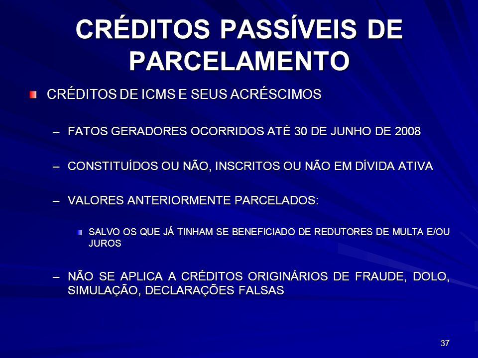 CRÉDITOS PASSÍVEIS DE PARCELAMENTO CRÉDITOS DE ICMS E SEUS ACRÉSCIMOS –FATOS GERADORES OCORRIDOS ATÉ 30 DE JUNHO DE 2008 –CONSTITUÍDOS OU NÃO, INSCRITOS OU NÃO EM DÍVIDA ATIVA –VALORES ANTERIORMENTE PARCELADOS: SALVO OS QUE JÁ TINHAM SE BENEFICIADO DE REDUTORES DE MULTA E/OU JUROS –NÃO SE APLICA A CRÉDITOS ORIGINÁRIOS DE FRAUDE, DOLO, SIMULAÇÃO, DECLARAÇÕES FALSAS 37