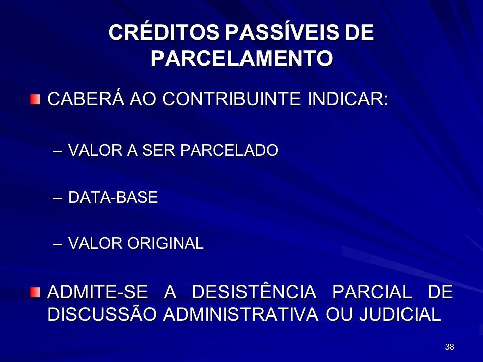 CRÉDITOS PASSÍVEIS DE PARCELAMENTO CABERÁ AO CONTRIBUINTE INDICAR: –VALOR A SER PARCELADO –DATA-BASE –VALOR ORIGINAL ADMITE-SE A DESISTÊNCIA PARCIAL DE DISCUSSÃO ADMINISTRATIVA OU JUDICIAL 38