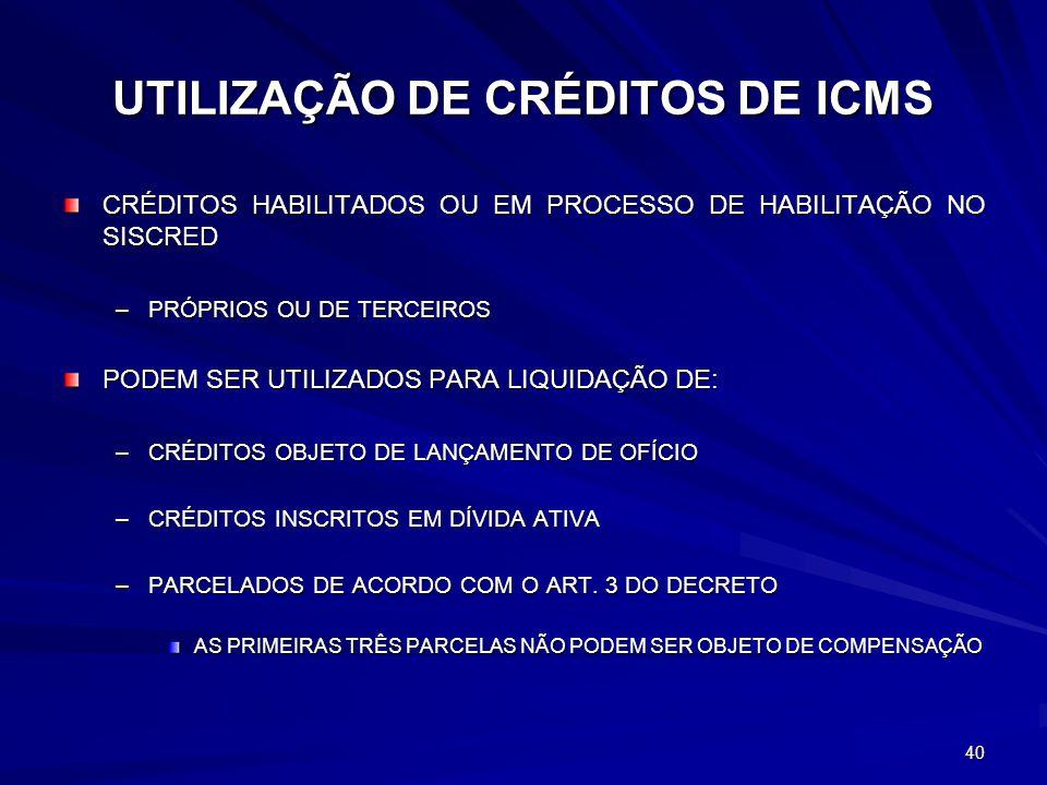 UTILIZAÇÃO DE CRÉDITOS DE ICMS CRÉDITOS HABILITADOS OU EM PROCESSO DE HABILITAÇÃO NO SISCRED –PRÓPRIOS OU DE TERCEIROS PODEM SER UTILIZADOS PARA LIQUIDAÇÃO DE: –CRÉDITOS OBJETO DE LANÇAMENTO DE OFÍCIO –CRÉDITOS INSCRITOS EM DÍVIDA ATIVA –PARCELADOS DE ACORDO COM O ART.