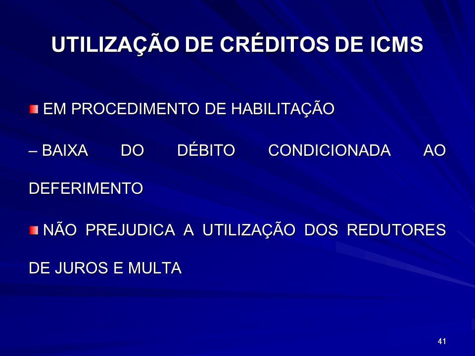 UTILIZAÇÃO DE CRÉDITOS DE ICMS EM PROCEDIMENTO DE HABILITAÇÃO EM PROCEDIMENTO DE HABILITAÇÃO – BAIXA DO DÉBITO CONDICIONADA AO DEFERIMENTO NÃO PREJUDICA A UTILIZAÇÃO DOS REDUTORES DE JUROS E MULTA NÃO PREJUDICA A UTILIZAÇÃO DOS REDUTORES DE JUROS E MULTA 41