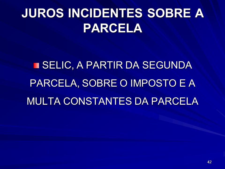 JUROS INCIDENTES SOBRE A PARCELA SELIC, A PARTIR DA SEGUNDA PARCELA, SOBRE O IMPOSTO E A MULTA CONSTANTES DA PARCELA SELIC, A PARTIR DA SEGUNDA PARCELA, SOBRE O IMPOSTO E A MULTA CONSTANTES DA PARCELA 42