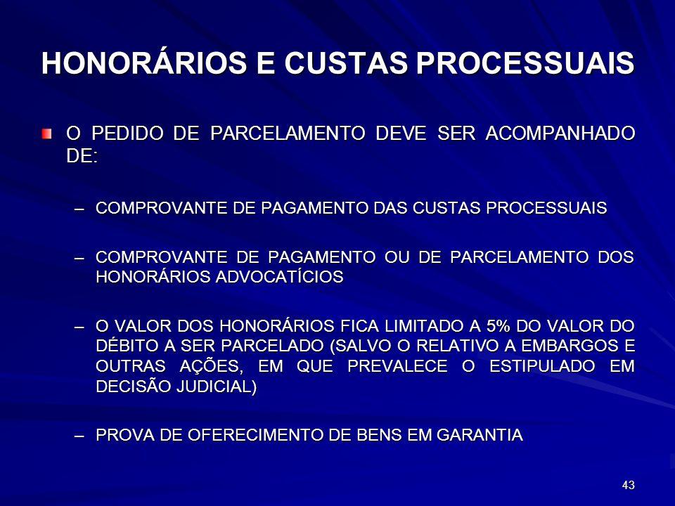 HONORÁRIOS E CUSTAS PROCESSUAIS O PEDIDO DE PARCELAMENTO DEVE SER ACOMPANHADO DE: –COMPROVANTE DE PAGAMENTO DAS CUSTAS PROCESSUAIS –COMPROVANTE DE PAGAMENTO OU DE PARCELAMENTO DOS HONORÁRIOS ADVOCATÍCIOS –O VALOR DOS HONORÁRIOS FICA LIMITADO A 5% DO VALOR DO DÉBITO A SER PARCELADO (SALVO O RELATIVO A EMBARGOS E OUTRAS AÇÕES, EM QUE PREVALECE O ESTIPULADO EM DECISÃO JUDICIAL) –PROVA DE OFERECIMENTO DE BENS EM GARANTIA 43
