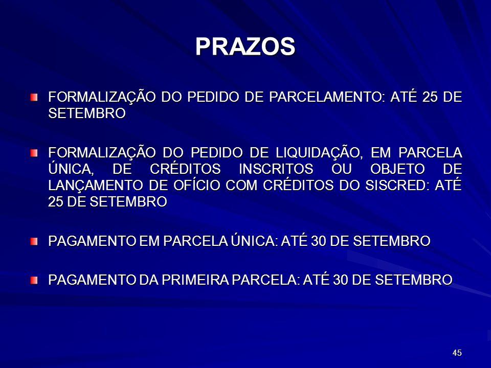 PRAZOS FORMALIZAÇÃO DO PEDIDO DE PARCELAMENTO: ATÉ 25 DE SETEMBRO FORMALIZAÇÃO DO PEDIDO DE LIQUIDAÇÃO, EM PARCELA ÚNICA, DE CRÉDITOS INSCRITOS OU OBJETO DE LANÇAMENTO DE OFÍCIO COM CRÉDITOS DO SISCRED: ATÉ 25 DE SETEMBRO PAGAMENTO EM PARCELA ÚNICA: ATÉ 30 DE SETEMBRO PAGAMENTO DA PRIMEIRA PARCELA: ATÉ 30 DE SETEMBRO 45