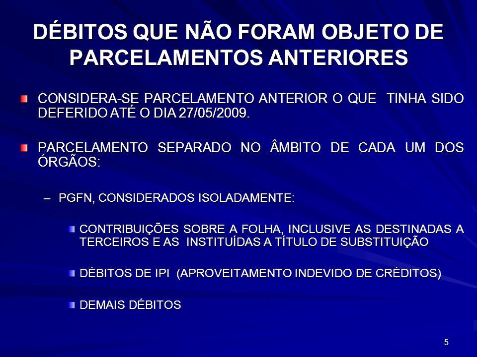 DÉBITOS QUE NÃO FORAM OBJETO DE PARCELAMENTOS ANTERIORES CONSIDERA-SE PARCELAMENTO ANTERIOR O QUE TINHA SIDO DEFERIDO ATÉ O DIA 27/05/2009. PARCELAMEN