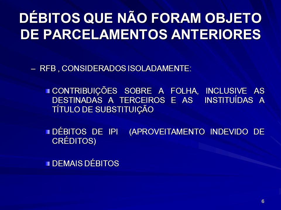 DÉBITOS QUE NÃO FORAM OBJETO DE PARCELAMENTOS ANTERIORES –RFB, CONSIDERADOS ISOLADAMENTE: CONTRIBUIÇÕES SOBRE A FOLHA, INCLUSIVE AS DESTINADAS A TERCEIROS E AS INSTITUÍDAS A TÍTULO DE SUBSTITUIÇÃO DÉBITOS DE IPI (APROVEITAMENTO INDEVIDO DE CRÉDITOS) DEMAIS DÉBITOS 6