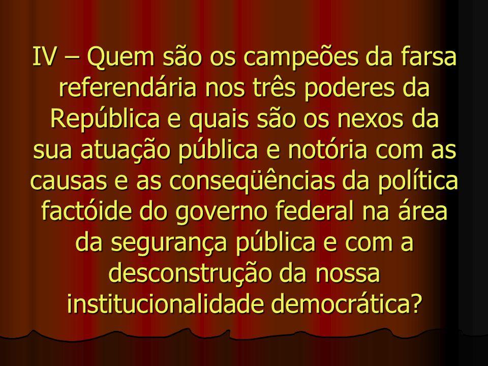 IV – Quem são os campeões da farsa referendária nos três poderes da República e quais são os nexos da sua atuação pública e notória com as causas e as