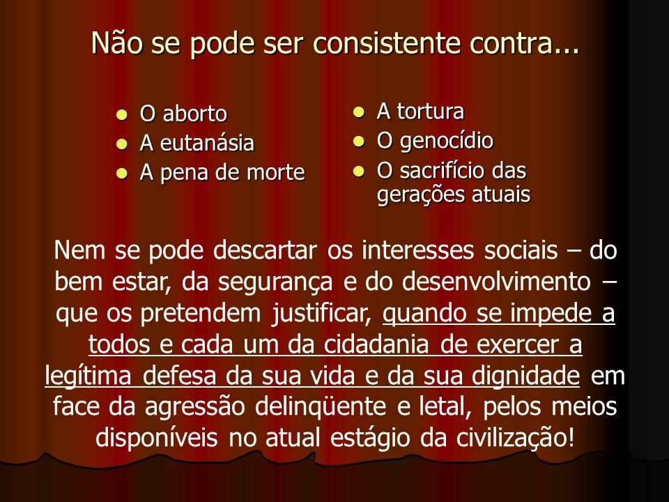 Não se pode ser consistente contra... O aborto O aborto A eutanásia A eutanásia A pena de morte A pena de morte A tortura A tortura O genocídio O geno