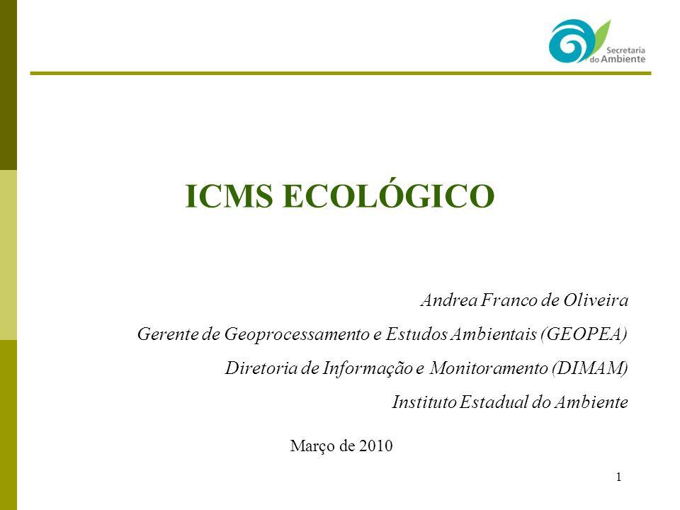 1 ICMS ECOLÓGICO Andrea Franco de Oliveira Gerente de Geoprocessamento e Estudos Ambientais (GEOPEA) Diretoria de Informação e Monitoramento (DIMAM) I