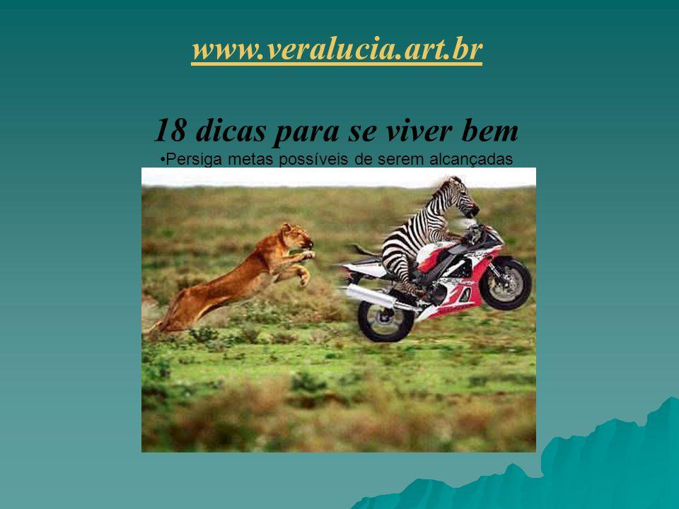 www.veralucia.art.br 18 dicas para se viver bem Persiga metas possíveis de serem alcançadas
