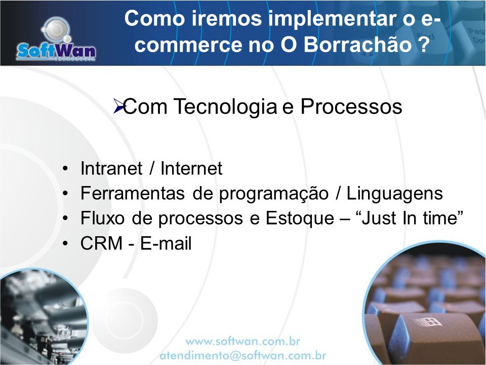 Como iremos implementar o e- commerce no O Borrachão ? Intranet / Internet Ferramentas de programação / Linguagens Fluxo de processos e Estoque – Just