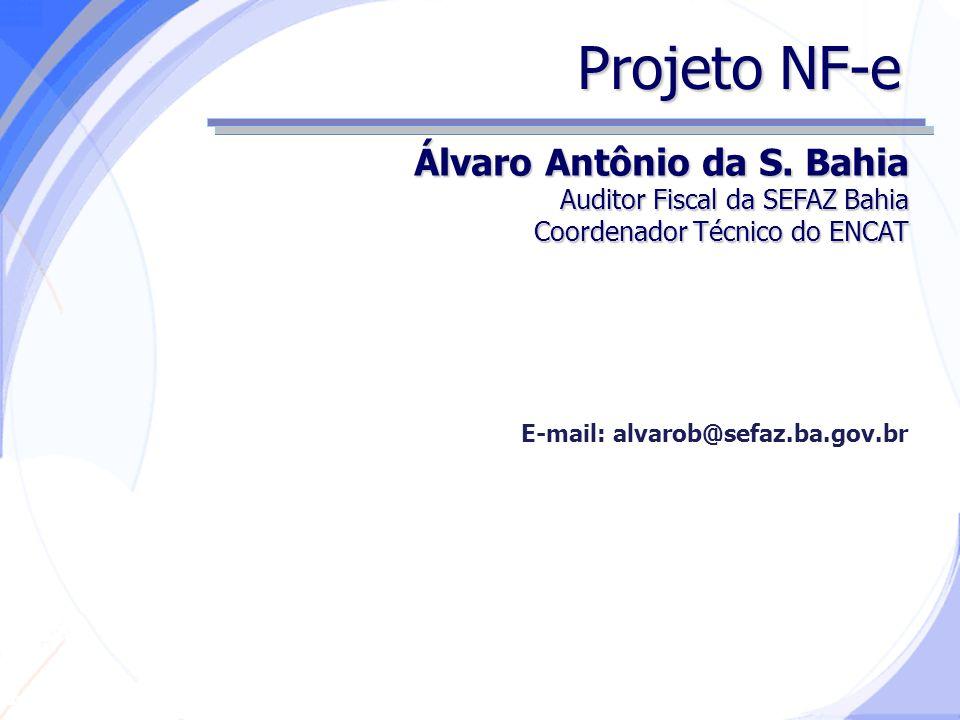 Secretaria da Fazenda Projeto NF-e Álvaro Antônio da S. Bahia Auditor Fiscal da SEFAZ Bahia Coordenador Técnico do ENCAT E-mail: alvarob@sefaz.ba.gov.
