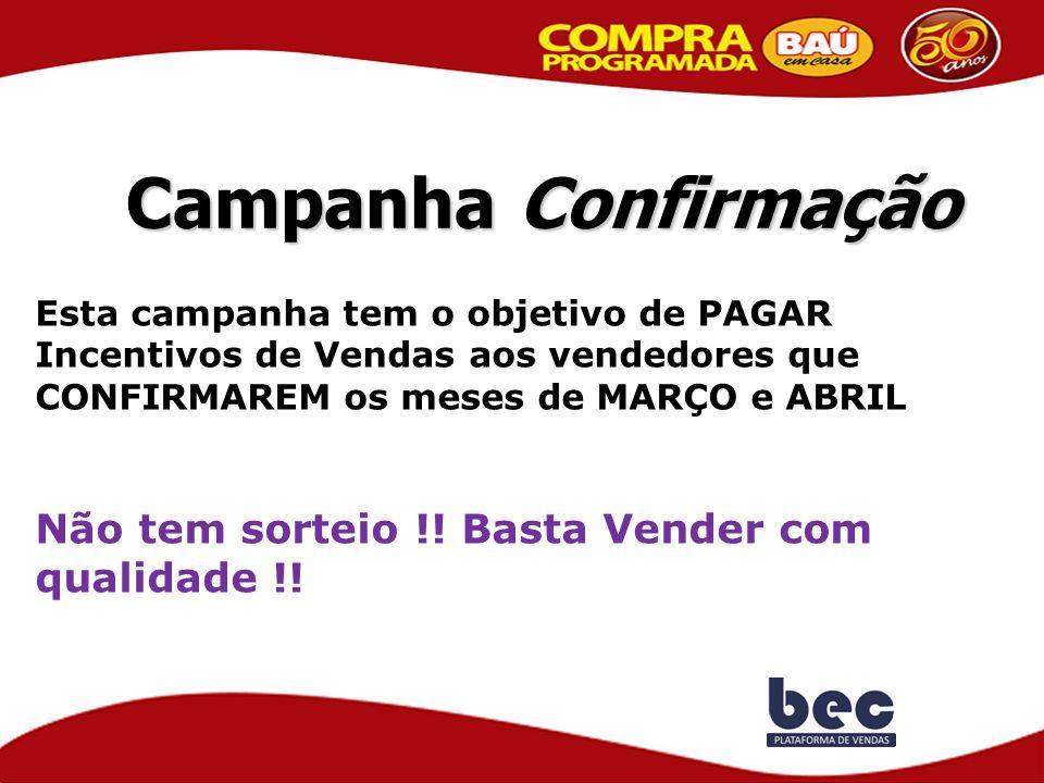 Campanha Confirmação Esta campanha tem o objetivo de PAGAR Incentivos de Vendas aos vendedores que CONFIRMAREM os meses de MARÇO e ABRIL Não tem sorte
