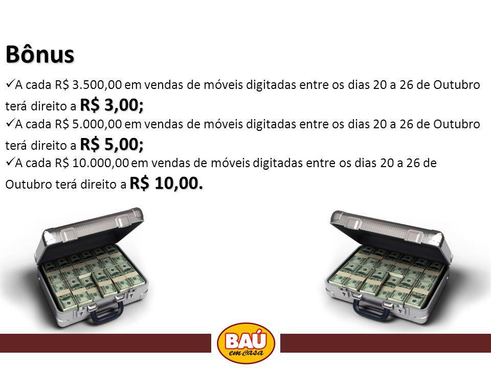 Bônus R$ 3,00; A cada R$ 3.500,00 em vendas de móveis digitadas entre os dias 20 a 26 de Outubro terá direito a R$ 3,00; R$ 5,00; A cada R$ 5.000,00 em vendas de móveis digitadas entre os dias 20 a 26 de Outubro terá direito a R$ 5,00; R$ 10,00.