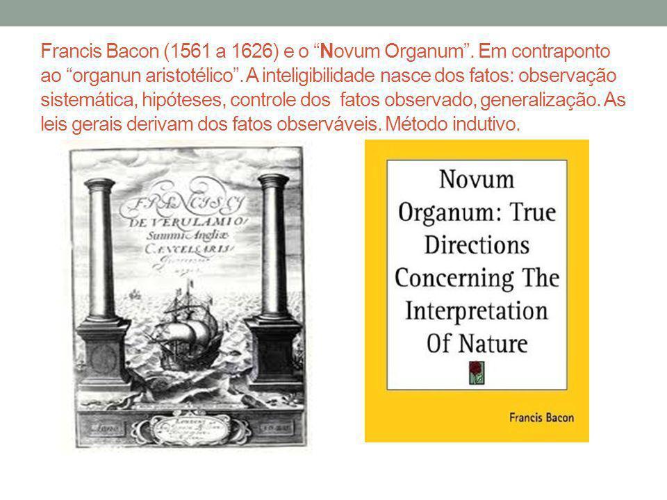 Francis Bacon (1561 a 1626) e o Novum Organum. Em contraponto ao organun aristotélico. A inteligibilidade nasce dos fatos: observação sistemática, hip