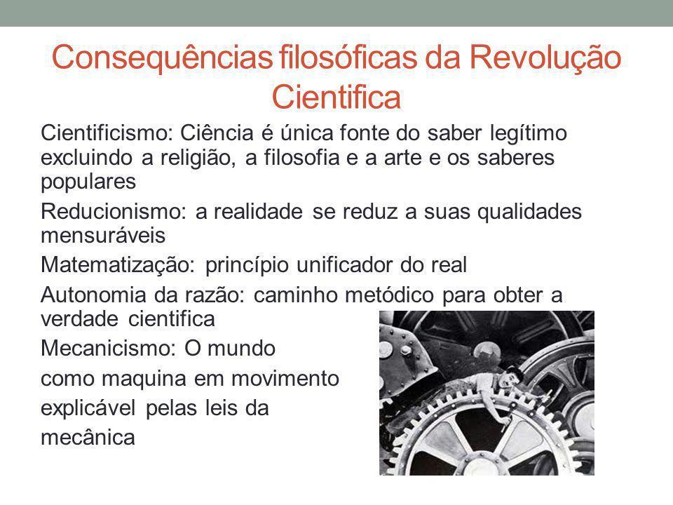 Consequências filosóficas da Revolução Cientifica Cientificismo: Ciência é única fonte do saber legítimo excluindo a religião, a filosofia e a arte e