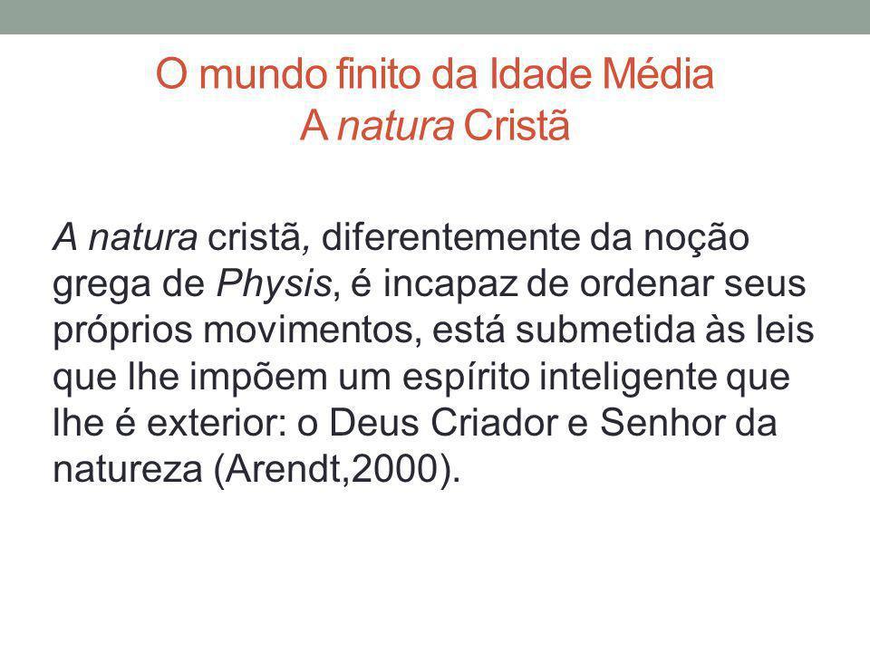 O mundo finito da Idade Média A natura Cristã A natura cristã, diferentemente da noção grega de Physis, é incapaz de ordenar seus próprios movimentos,