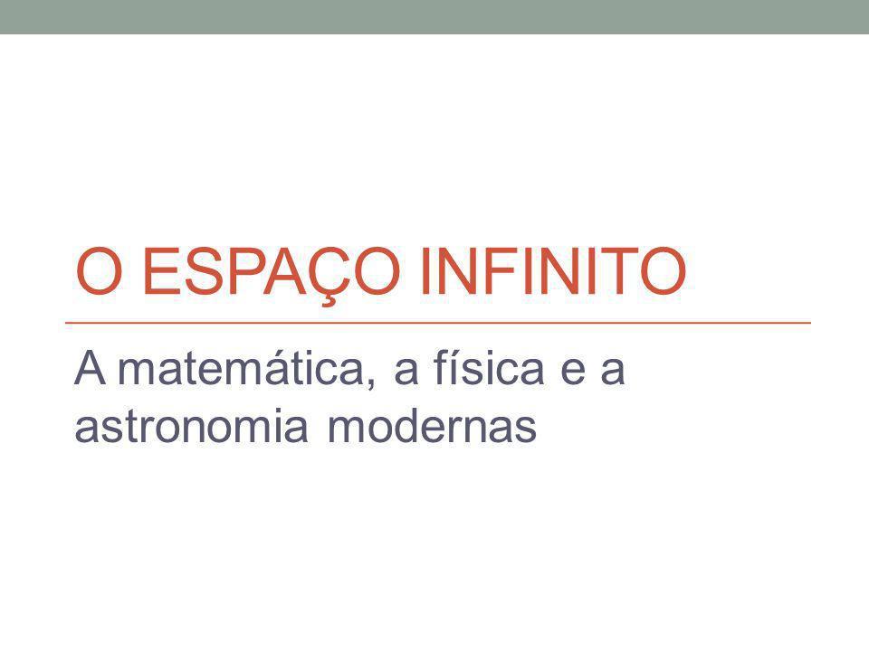 O ESPAÇO INFINITO A matemática, a física e a astronomia modernas