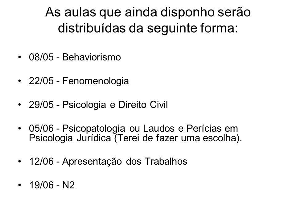 As aulas que ainda disponho serão distribuídas da seguinte forma: 08/05 - Behaviorismo 22/05 - Fenomenologia 29/05 - Psicologia e Direito Civil 05/06 - Psicopatologia ou Laudos e Perícias em Psicologia Jurídica (Terei de fazer uma escolha).
