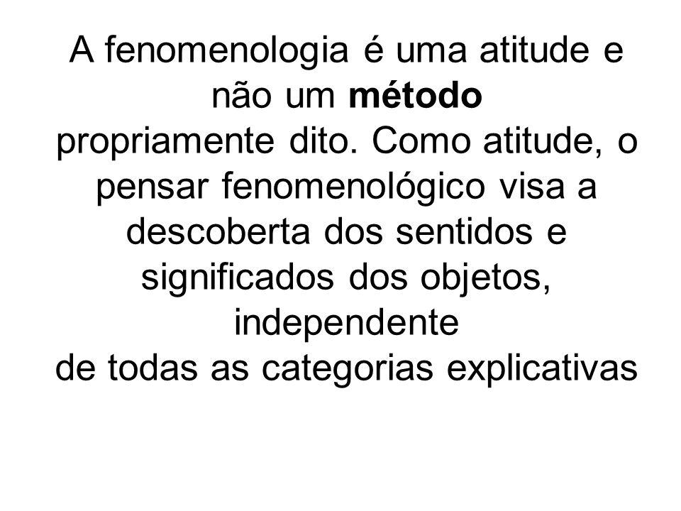 A fenomenologia é uma atitude e não um método propriamente dito. Como atitude, o pensar fenomenológico visa a descoberta dos sentidos e significados d