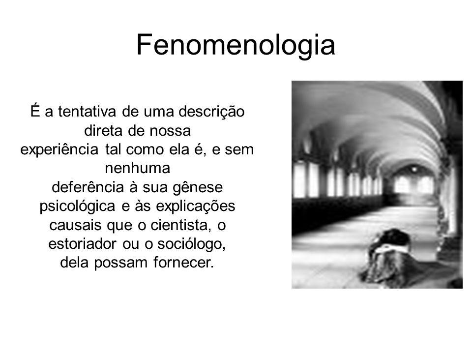 Fenomenologia É a tentativa de uma descrição direta de nossa experiência tal como ela é, e sem nenhuma deferência à sua gênese psicológica e às explic