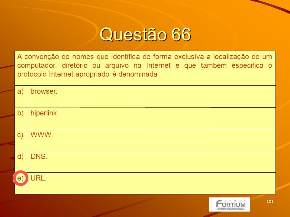 101 Questão 66 URL.e) DNS.d) WWW.c) hiperlinkb) browser.a) A convenção de nomes que identifica de forma exclusiva a localização de um computador, diretório ou arquivo na Internet e que também especifica o protocolo Internet apropriado é denominada