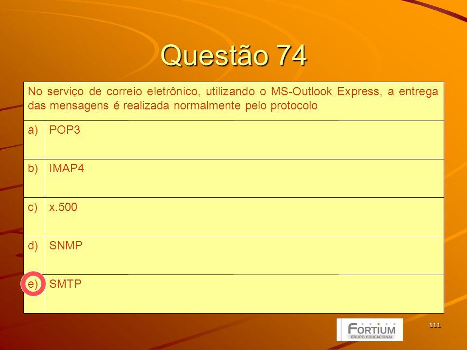111 Questão 74 SMTPe) SNMPd) x.500c) IMAP4b) POP3a) No serviço de correio eletrônico, utilizando o MS-Outlook Express, a entrega das mensagens é realizada normalmente pelo protocolo