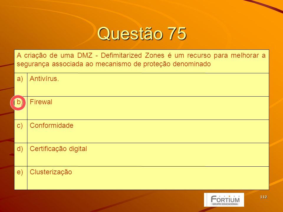 112 Questão 75 Clusterizaçãoe) Certificação digitald) Conformidadec) Firewalb) Antivírus.a) A criação de uma DMZ - Defimitarized Zones é um recurso para melhorar a segurança associada ao mecanismo de proteção denominado