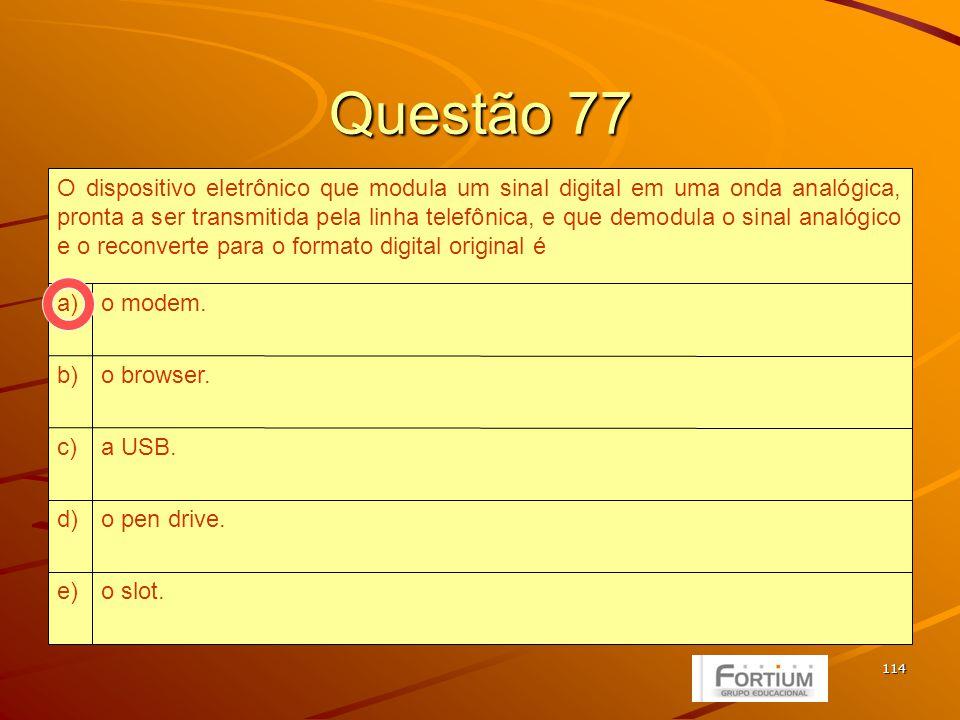 114 Questão 77 o slot.e) o pen drive.d) a USB.c) o browser.b) o modem.a) O dispositivo eletrônico que modula um sinal digital em uma onda analógica, pronta a ser transmitida pela linha telefônica, e que demodula o sinal analógico e o reconverte para o formato digital original é