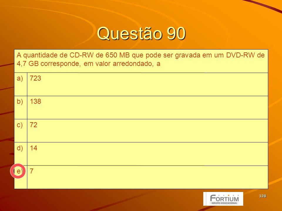 128 Questão 90 7e) 14d) 72c) 138b) 723a) A quantidade de CD-RW de 650 MB que pode ser gravada em um DVD-RW de 4,7 GB corresponde, em valor arredondado, a