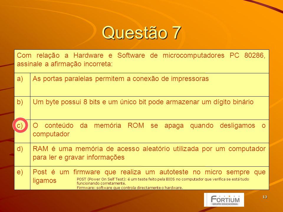 13 Questão 7 Post é um firmware que realiza um autoteste no micro sempre que ligamos e) RAM é uma memória de acesso aleatório utilizada por um computador para ler e gravar informações d) O conteúdo da memória ROM se apaga quando desligamos o computador c) Um byte possui 8 bits e um único bit pode armazenar um dígito bináriob) As portas paralelas permitem a conexão de impressorasa) Com relação a Hardware e Software de microcomputadores PC 80286, assinale a afirmação incorreta: POST (Power On Self Test): é um teste feito pela BIOS no computador que verifica se está tudo funcionando corretamente.