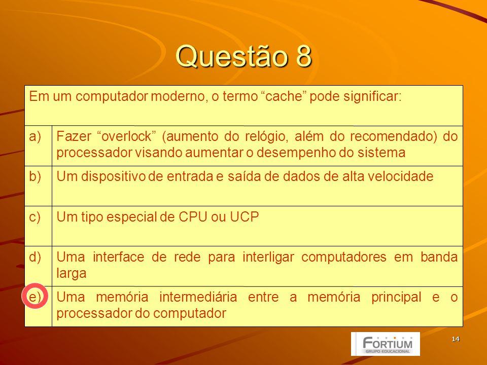 15 Questão 9 Cachee) HD (winchester)d) ROMc) RAMb) Disco Ópticoa) Memória de alta velocidade, normalmente composta por registradores, que contribui para o aumento de velocidade em operações repetidas: