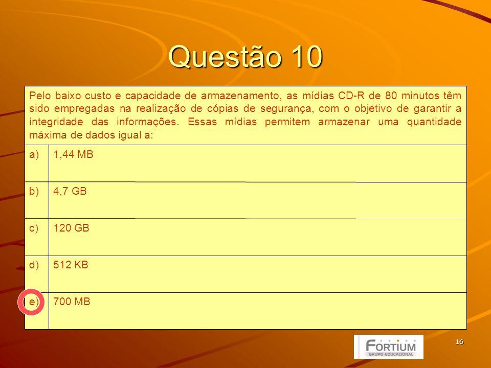 16 Questão 10 700 MBe) 512 KBd) 120 GBc) 4,7 GBb) 1,44 MBa) Pelo baixo custo e capacidade de armazenamento, as mídias CD-R de 80 minutos têm sido empregadas na realização de cópias de segurança, com o objetivo de garantir a integridade das informações.