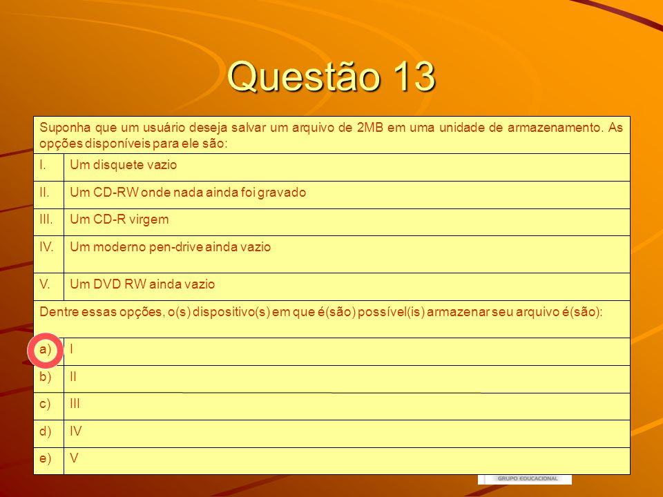 20 Questão 13 Ve) IVd) IIIc) IIb) Ia) Dentre essas opções, o(s) dispositivo(s) em que é(são) possível(is) armazenar seu arquivo é(são): Um DVD RW ainda vazioV.