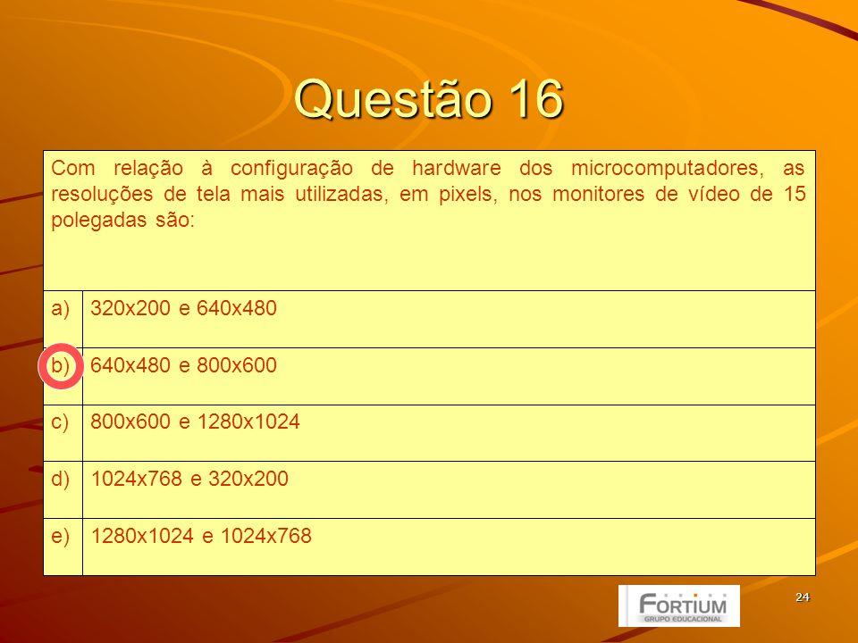 24 Questão 16 1280x1024 e 1024x768e) 1024x768 e 320x200d) 800x600 e 1280x1024c) 640x480 e 800x600b) 320x200 e 640x480a) Com relação à configuração de hardware dos microcomputadores, as resoluções de tela mais utilizadas, em pixels, nos monitores de vídeo de 15 polegadas são: