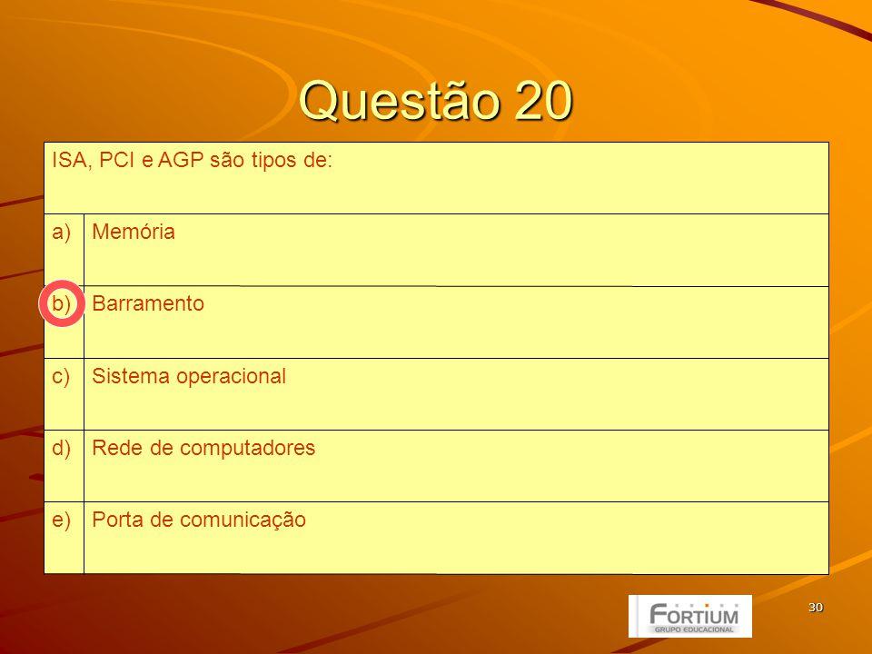 30 Questão 20 Porta de comunicaçãoe) Rede de computadoresd) Sistema operacionalc) Barramentob) Memóriaa) ISA, PCI e AGP são tipos de: